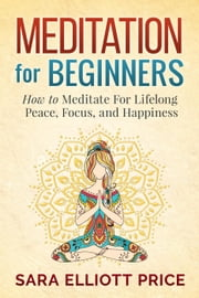 Meditation For Beginners: How to Meditate For Lifelong Peace, Focus and Happiness ebook by Sara Elliott Price
