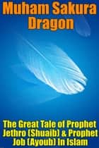 The Great Tale of Prophet Jethro (Shuaib) & Prophet Job (Ayoub) In Islam ebook by Muham Sakura Dragon