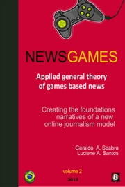 NewsGames: Applied General Theory of Games Based News: creating the foundations narratives of a new Online Journalism Model ebook by Geraldo A. Seabra,Luciene A. Santos