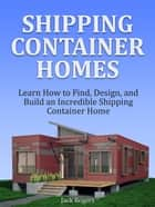 Shipping Container Homes: Learn How to Find, Design, and Build an Incredible Shipping Container Home ebook by Jack Rogers