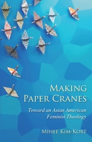 Making Paper Cranes - Toward an Asian American Feminist Theology ebook by Rev. Mihee Kim-Kort
