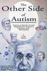 The Other Side of Autism - Famous Spirits Unveil Regressive Autism's Causes and Remedies ebook by Laura Hirsch