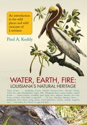 Water, Earth, Fire: Louisiana's Natural Heritage ebook by Paul Keddy