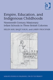 Empire, Education, and Indigenous Childhoods - Nineteenth-Century Missionary Infant Schools in Three British Colonies ebook by Dr Baljit Kaur,Dr Helen May,Dr Larry Prochner,Professor Claudia Nelson
