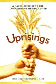 Uprisings - A Hands-On Guide to the Community Grain Revolution ebook by Sarah Simpson,Heather McLeod