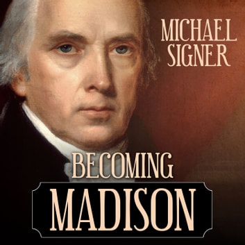 Becoming Madison - The Extraordinary Origins of the Least Likely Founding Father audiobook by Michael Signer
