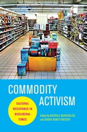 Commodity Activism - Cultural Resistance in Neoliberal Times ebook by Roopali Mukherjee,Sarah Banet-Weiser