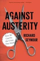 Against Austerity - How we Can Fix the Crisis they Made ebook by Richard Seymour