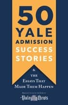 50 Yale Admission Success Stories - And the Essays That Made Them Happen ebook by Yale Daily News Staff