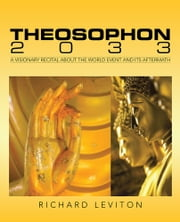 Theosophon 2033 - A Visionary Recital About the World Event and Its Aftermath ebook by Richard Leviton