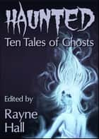 Haunted: Ten Tales of Ghosts - Ten Tales Fantasy & Horror Stories ebook by Rayne Hall, Carole Ann Moleti, Grayson Bray Morris,...