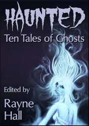 Haunted: Ten Tales of Ghosts - Ten Tales Fantasy & Horror Stories ebook by Rayne Hall,Carole Ann Moleti,Grayson Bray Morris,Jonathan Broughton,April Grey,Douglas Kolacki,William Meikle