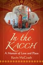 In the Kacch - A Memoir of Love and Place ebook by Kevin McGrath