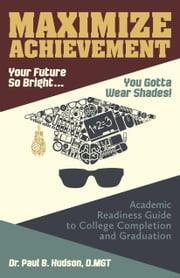 Maximize Achievement: Your Future So Bright...You Need to Wear Shades: Academic Readiness Guide to College Completion and Graduation ebook by Paul B. Hudson