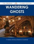 Wandering Ghosts - The Original Classic Edition ebook by F. Marion (Francis Marion) Crawford