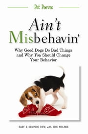 Ain't Misbehavin' - Why Good Dogs Do Bad Things and Why You Should Change Your Behavior ebook by Dick Wolfsie,D.V.M. Gary R. Sampson