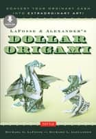 LaFosse & Alexander's Dollar Origami - Convert Your Ordinary Cash into Extraordinary Art!: Origami Book with 20 Projects & Downloadable Instructional Video ebook by Michael G. LaFosse, Richard L. Alexander