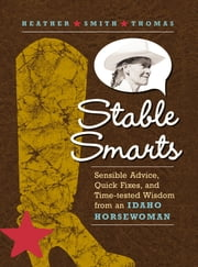 Stable Smarts - Sensible Advice, Quick Fixes, and Time-tested Wisdom from an Idaho Horsewoman ebook by Heather Smith Thomas