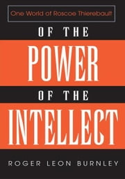 OF THE POWER OF THE INTELLECT - ONE WORLD OF ROSCOE THIEREBAULT ebook by Roger Leon Burnley