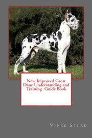 New Improved Great Dane Understanding and Training Guide Book ebook by Vince Stead