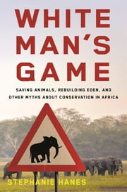 White Man's Game - Saving Animals, Rebuilding Eden, and Other Myths About Conservation in Africa ebook by Stephanie Hanes