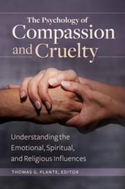 The Psychology of Compassion and Cruelty: Understanding the Emotional, Spiritual, and Religious Influences ebook by Thomas G. Plante Ph.D.,Thomas G. Plante Ph.D.