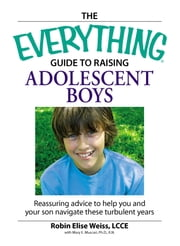 The Everything Guide to Raising Adolescent Boys - An essential guide to bringing up happy, healthy boys in today's world ebook by Robin Elise Weiss, Mary E. Muscari