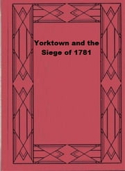 Yorktown and the Siege of 1781 ebook by Charles E. Hatch