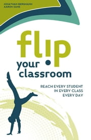 Flip Your Classroom - Reach Every Student in Every Class Every Day ebook by Jonathan Bergmann,Aaron Sams