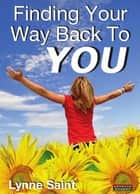 Finding Your Way Back to YOU: A self-help book for women who want to regain their Mojo and realise their dreams! ebook by Lynne Saint