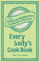 Every Lady's Cook Book ebook by Mrs. T.J. Crowen