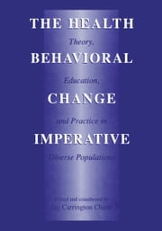 The Health Behavioral Change Imperative - Theory, Education, and Practice in Diverse Populations ebook by Jay Carrington Chunn