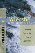 The Wiersbe Bible Study Series: Nehemiah - Standing Firm in the Face of Opposition ebook by