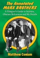 The Annotated Marx Brothers - A Filmgoer's Guide to In-Jokes, Obscure References and Sly Details ebook by Matthew Coniam