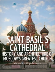 Saint Basil's Cathedral: History and Architecture of Moscow's Greatest Church ebook by Daria Hepburn