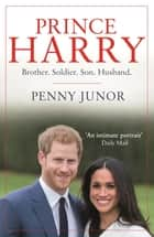 Prince Harry - Brother. Soldier. Son. Husband. ebook by Penny Junor