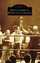 Mexican American Boxing in Los Angeles ebook by Gene Aguilera