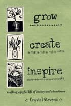 Grow. Create. Inspire. - Crafting a Joyful Life of Beauty and Abundance ebook by Crystal Stevens