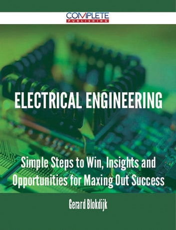 Electrical Engineering - Simple Steps to Win, Insights and Opportunities for Maxing Out Success ebook by Gerard Blokdijk