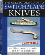 Collector's Guide To Switchblade Knives: An Illustrated Historical And Price Reference ebook by Langston, Richard V.