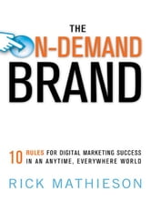 The On-Demand Brand - 10 Rules for Digital Marketing Success in an Anytime, Everywhere World ebook by Rick MATHIESON