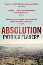 Absolution - 2012 WINNER OF THE SPEAR'S FIRST BEST BOOK AWARD eBook by Patrick Flanery