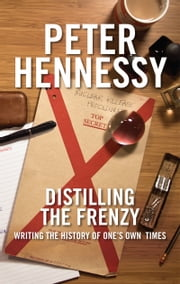 Distilling the Frenzy - Writing the History of One's Own Timed ebook by Peter Hennessy