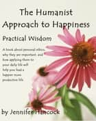 The Humanist Approach to Happiness: Practical Wisdom ebook by Jennifer Hancock