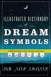 Illustrated Dictionary of Dream Symbols: A Biblical Guide to Your Dreams and Visions ebook by Joe Ibojie
