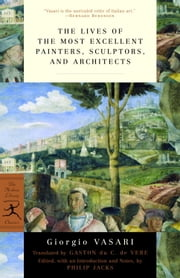 The Lives of the Most Excellent Painters, Sculptors, and Architects ebook by Giorgio Vasari,Gaston du C. de Vere,Philip Jacks