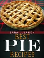 Best Pie Recipes ebook by Sarah J Larson