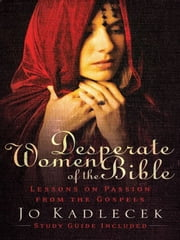 Desperate Women of the Bible - Lessons on Passion from the Gospels ebook by Jo Kadlecek