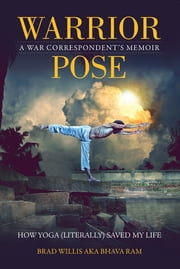 Warrior Pose - How Yoga (Literally) Saved My Life ebook by Brad Willis, Bhava Ram
