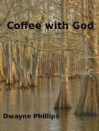 Coffee with God ebook by Dwayne Phillips